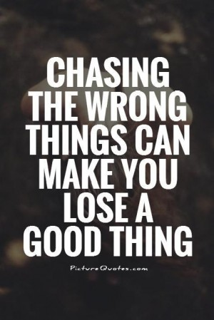 Chasing the wrong things can make you lose a good thing
