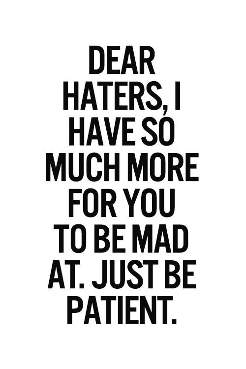 Dear Haters I Have So Much More For You To Be Mad At Just Be Patient