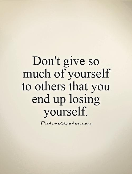 Quote About Yourself Pleasing Don't Give So Much Of Yourself To Others That You End Up Losing