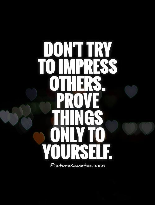 62 top impress quotes and sayings dont try to impress others prove things only to yourself solutioingenieria