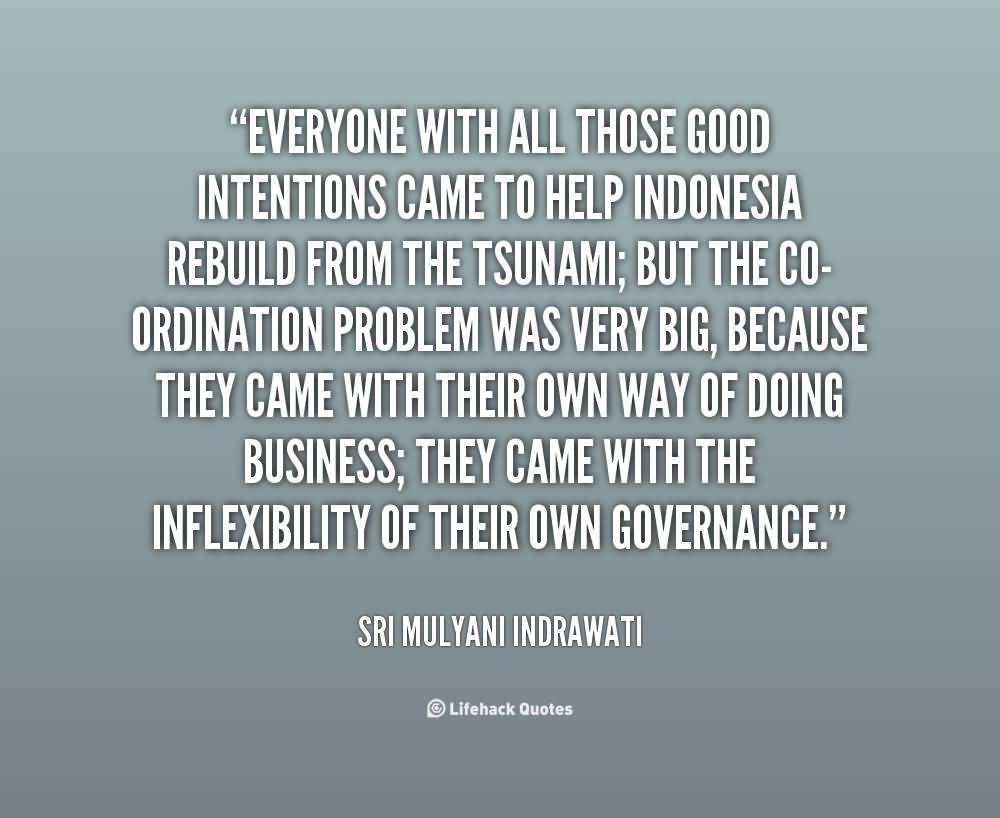 Everyone with all those good intentions came to help Indonesia rebuild from the tsunami; but the co-ordination problem was very big, because they came with ... Sri Mulyani Indrawati