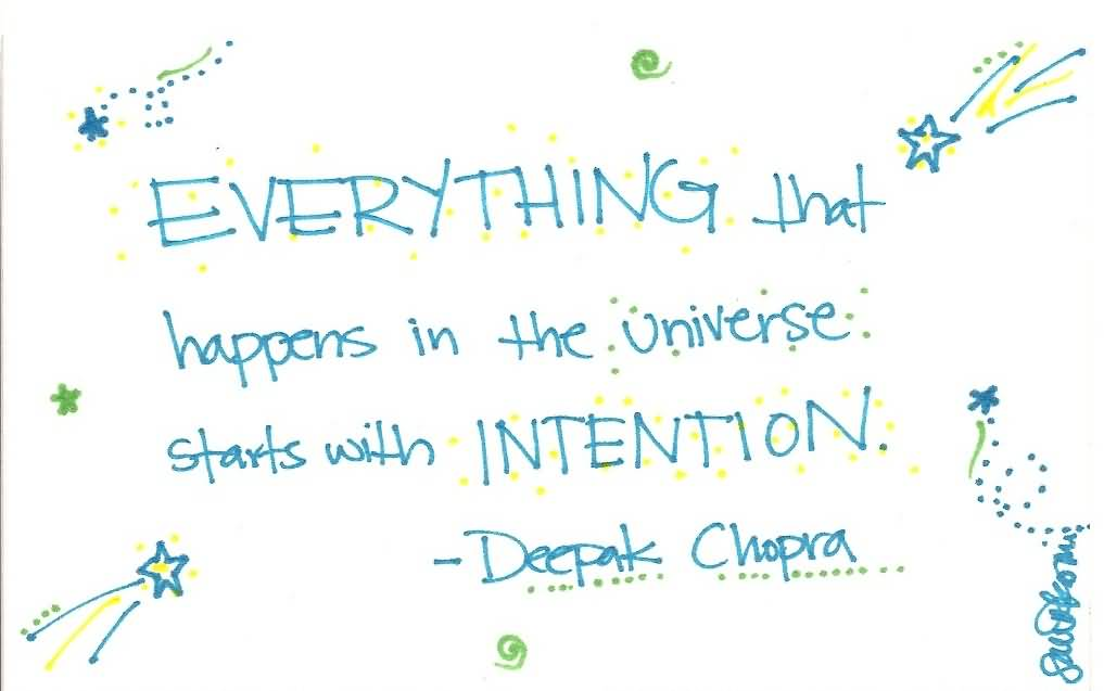 Everything that happens in the universe begins with intention. Deepak Chopra