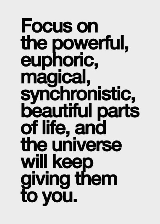 Focus on the powerful, euphoric, Magical, synchronistic, beautiful parts of life, and the universe will keep giving them to you!