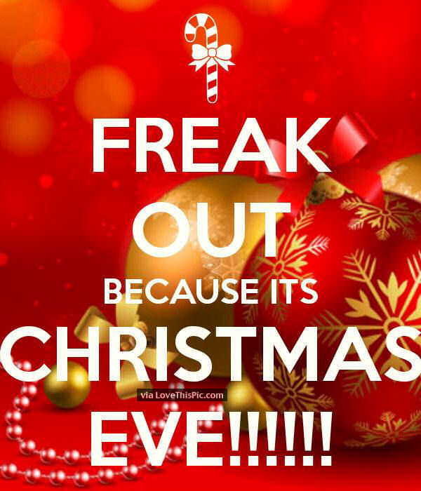 freak out because its christmas eve - Merry Christmas Eve Quotes