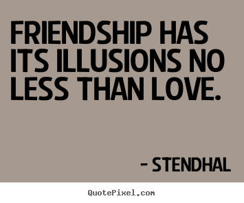 Friendship Has Its Illusions No Less Than Love Stendhal