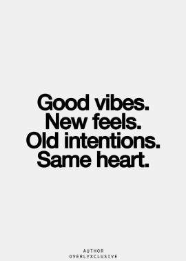 Good vibes, new feels, old intentions, same heart