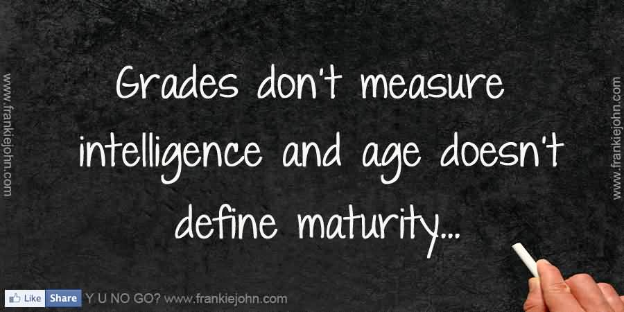 Grades don't measure intelligence and age doesn't define ...