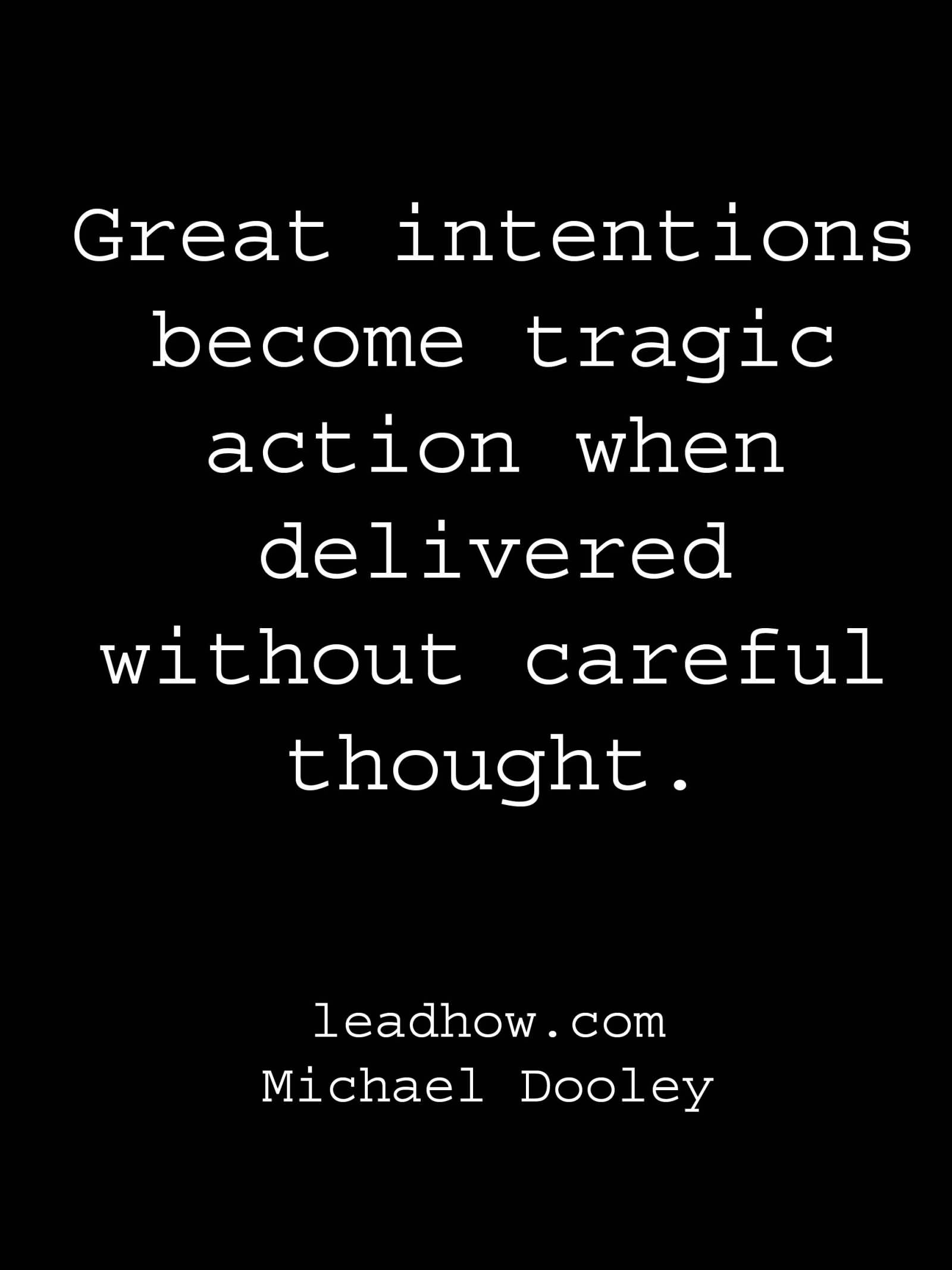 Great intentions become tragic action when delivered without careful thought. Michael Dooley