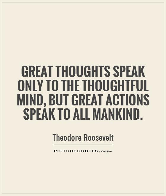 great thoughts speak only to the thoughtful mind but great actions