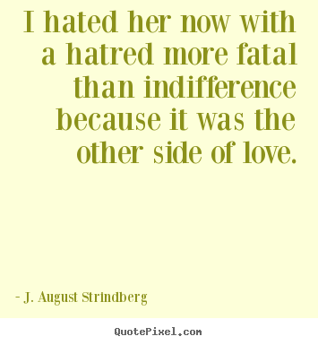I Hated Her Now With A Hatred More Fatal Than Indifference Because
