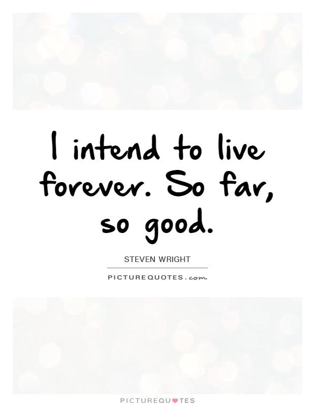 I intend to live forever. So far, so good. Steven Wright