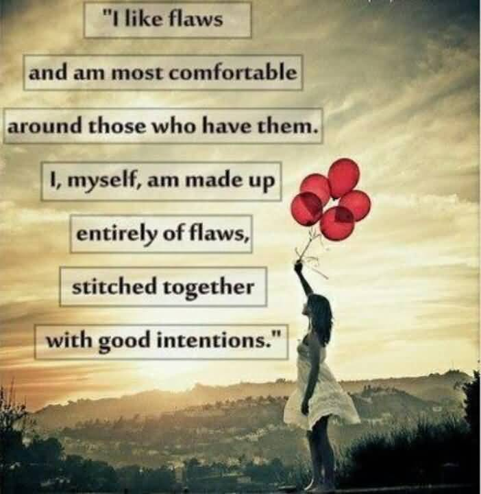 I like flaws and am most comfortable around those who have them. I, myself, am made up entirely of flaws, stitched together with good intentions