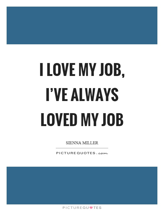 I Love My Job Quotes I love my job, I've always loved my job. Sienna Miller I Love My Job Quotes