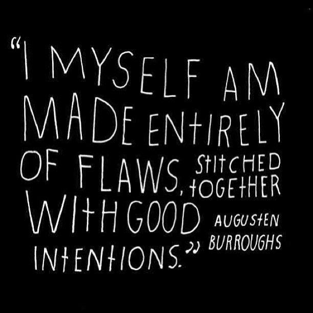I myself am made entirely of flaws, stitched together with good intentions. Augusten Burroughs