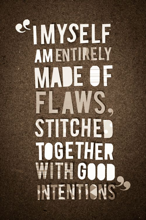 I myself am made entirely of flaws, stitched together with good intentions