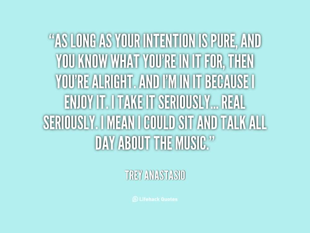 I think as long as your intention is pure, and you know what you're in it for, then you're alright. And I'm in it because I enjoy it. I take it seriously... Trey Anastasio