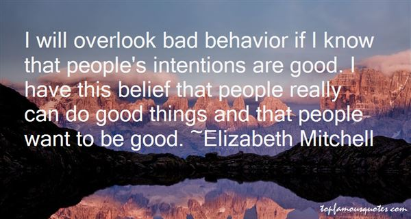 I will overlook bad behavior if I know that people's intentions are good. I have this belief that people really can do good things and that people want... Elizabeth Mitchell