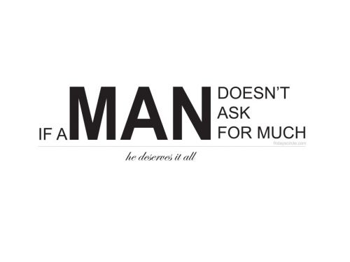 I Love My Man Quotes New If A Man Doesn't Ask For Much He Deserves It All
