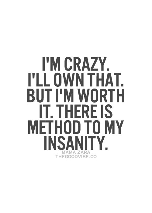I\'m crazy. I\'ll own that. But I\'m worth it. There\'s a method to