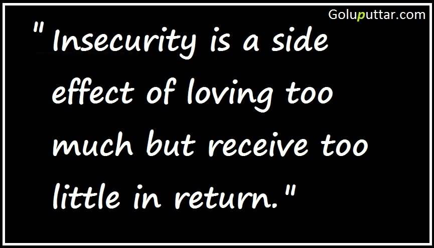 Insecurity Is A Side Effect Of Loving Too Much But Receive Too