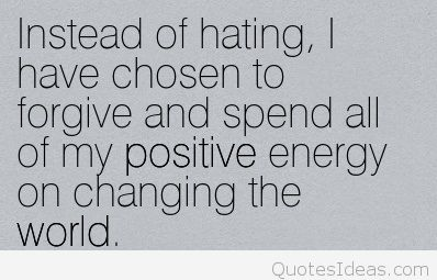 Instead of hating, I have chosen to forgive and spend all of my positive energy on changing the world.