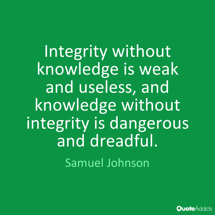 knowledge without integrity is dangerous and Integrity without knowledge is weak and useless, and knowledge without integrity is dangerous and dreadful — samuel johnson critical thinking.