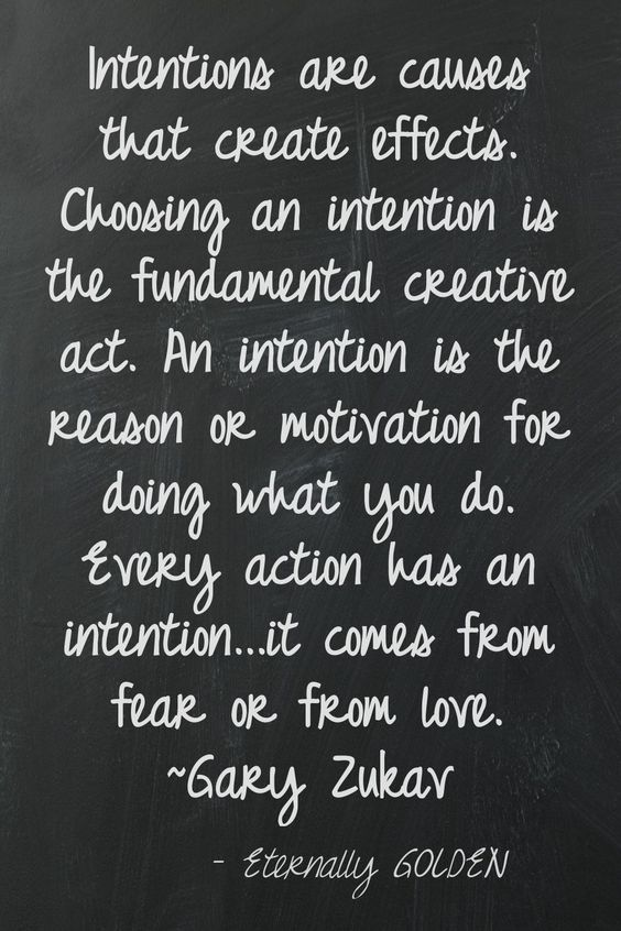 Intentions are causes that create effects. Choosing an intention is the fundamental creative act. An intention is the reason or motivation for doing what you do... Eternally Golden