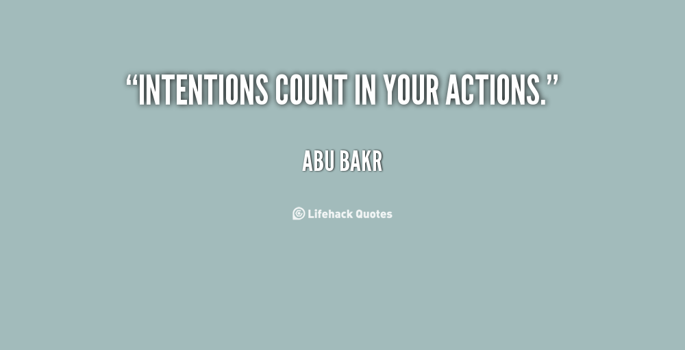 Intentions count in your actions. Abu Bakr