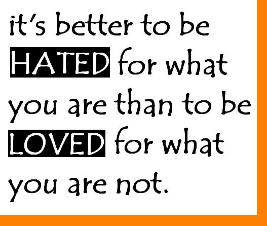 It Is Better To Be Hated For What You Are Than To Be Loved For What