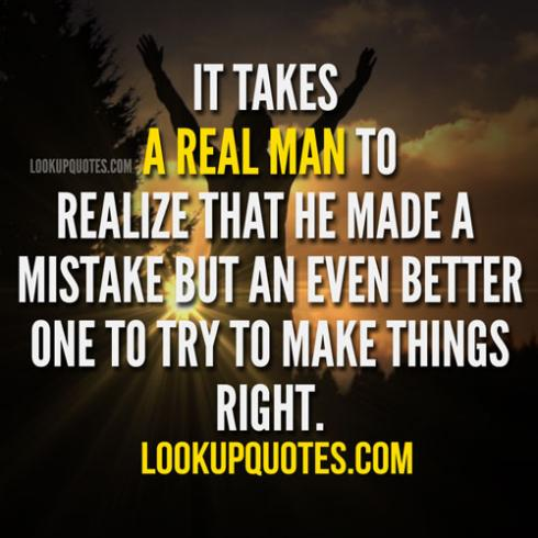It Takes A Real Man To Realize That He Made A Mistake But An Even Better