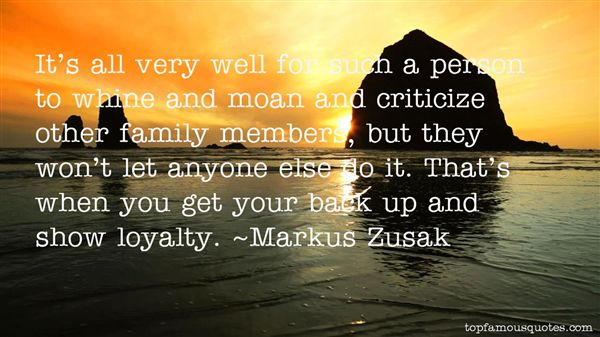 Its all very well for such a person to whine and moan and criticize other family members but they wont let anyone else do it. Thats when you get your back up ... Markus Zusak 63 top loyalty quotes and sayings