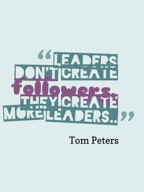 High Quality Leaders Donu0027t Create Followers, They Create More Leaders. Tom Peters