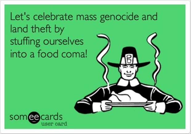 Lets Celebrate Mass Genocide And Land Theft By Stuffing Ourselves Into A Food Coma Funny Thanksgiving let's celebrate mass genocide and land theft by stuffing ourselves