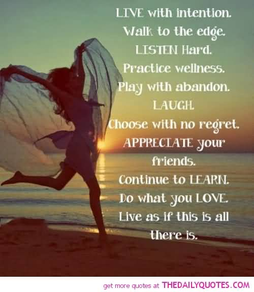 Live with intention. Walk to the edge. Listen hard. Practice wellness. Play with abandon. Laugh. Choose with no regret. Appreciate your friends. Continue to ...