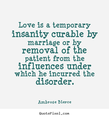 Love Is A Temporary Insanity Curable By Marriage Or By Removal Of