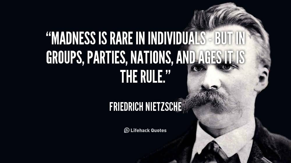 Madness Is Rare In Individuals But In Groups Parties Nations