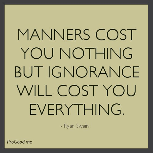 https://www.askideas.com/wp-content/uploads/2016/11/Manners-Cost-You-Nothing-But-Ignorance-Will-Cost-You-Everything.-Ryan-Swain.jpg