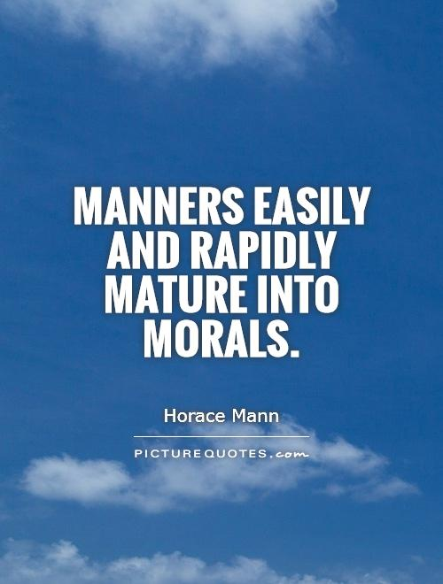 Manners easily and rapidly mature into morals horace mann