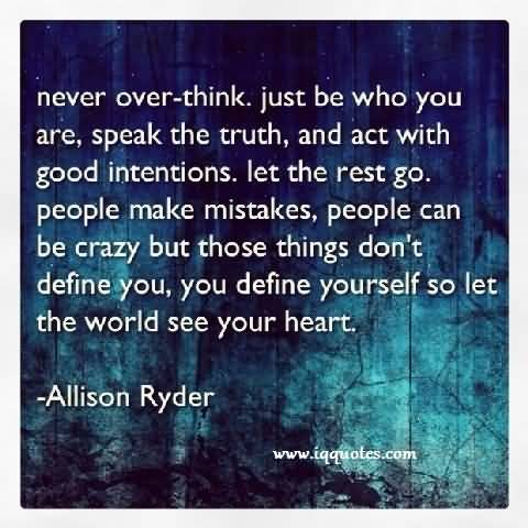 Never over think just be who you are, speak the truth, and act with Good Intentions. Let the reat go. People make mistakes, people can..  Allison Ryder