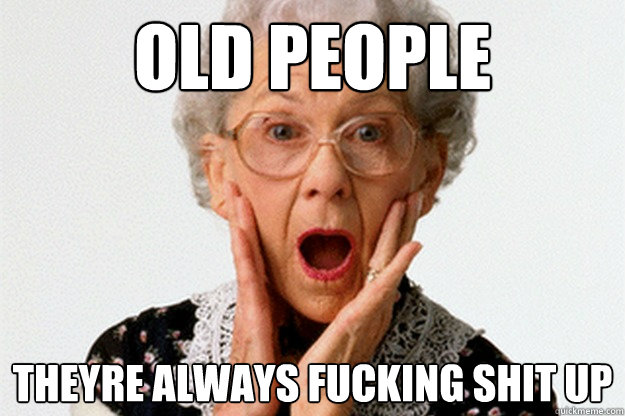 Funny Memes 2016 About Work : Old people theyre always fucking shit up funny meme