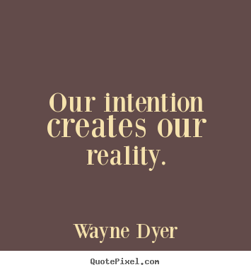 Our intention creates our reality. Wayne Dyer