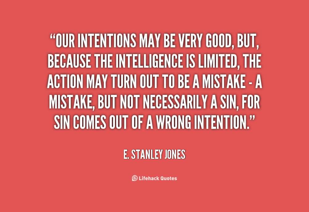 Our intentions may be very good, but, because the intelligence is limited, the action may turn out to be a mistake - a mistake, but not necessarily a sin, for sin ... E. Stanley Jones