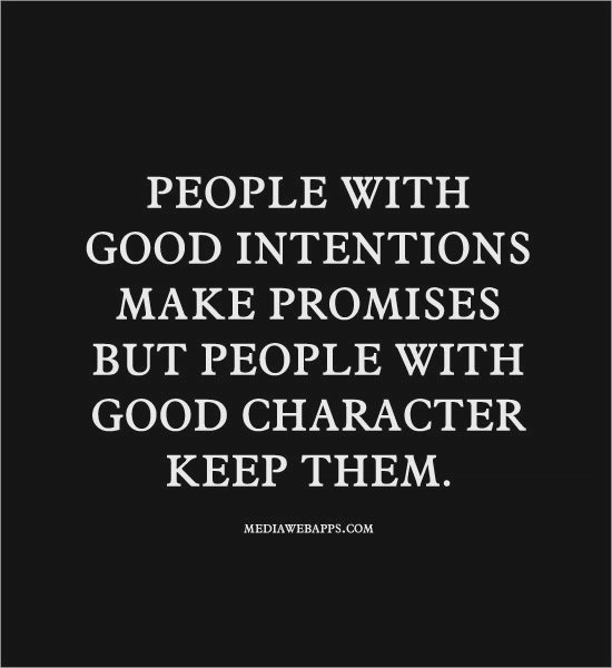PEOPLE WITH GOOD INTENTIONS MAKE PROMISES BUT PEOPLE WITH GOOD CHARACTER KEEP THEM