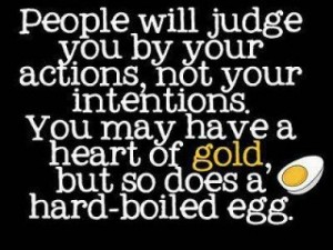 People will judge you by your actions not your intentions. You may have a heart of gold but so does a hard-boiled egg