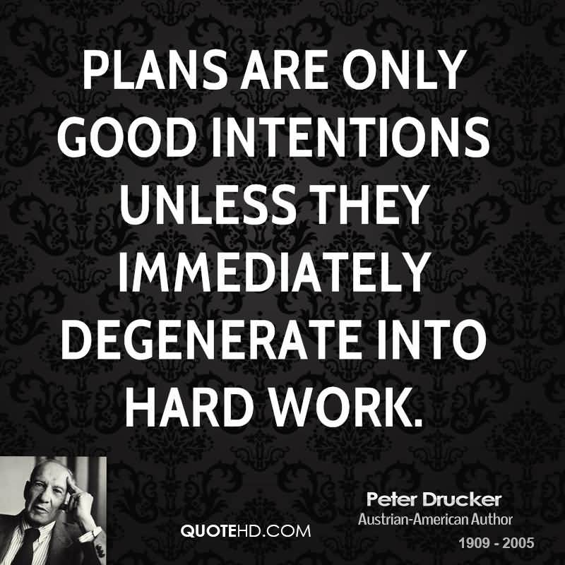 Plans are only good intentions unless they immediately degenerate into hard work. Peter Drucker