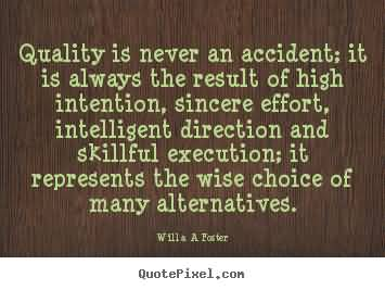 Quality is never an accident; it is always the result of high intention, sincere effort, intelligent direction and skillful execution.. William A. Foster