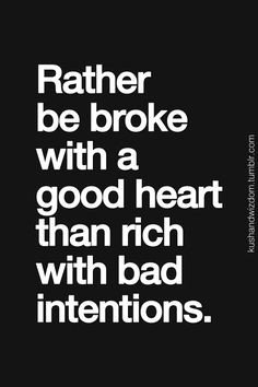 Rather be broke with a good heart than rich with bad intentions
