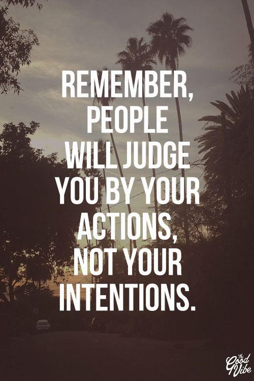 Remember, people will judge you by your actions not your intentions