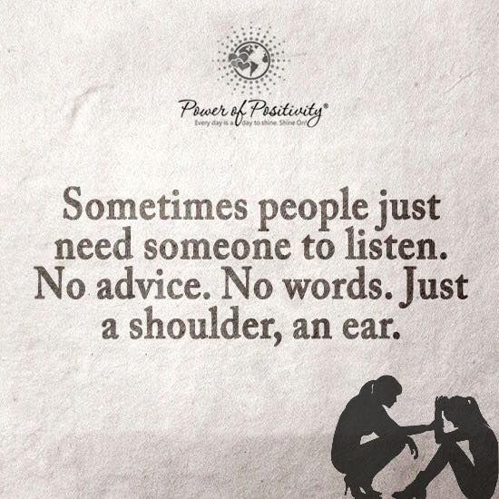 Sometimes People Just Need Someone To Listen. No Advice. No Words. Just A  Shoulder, An Ear