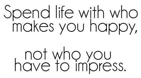 Spend Life With Who Makes You Happy Not Who You Have To Impress